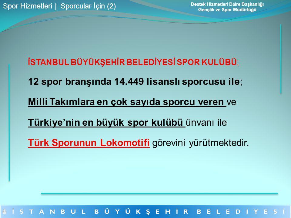İSTANBUL BÜYÜKŞEHİR BELEDİYESİ SPOR KULÜBÜ; 12 spor branşında 14.449 lisanslı sporcusu ile; Milli Takımlara en çok sayıda sporcu veren ve Türkiye'nin