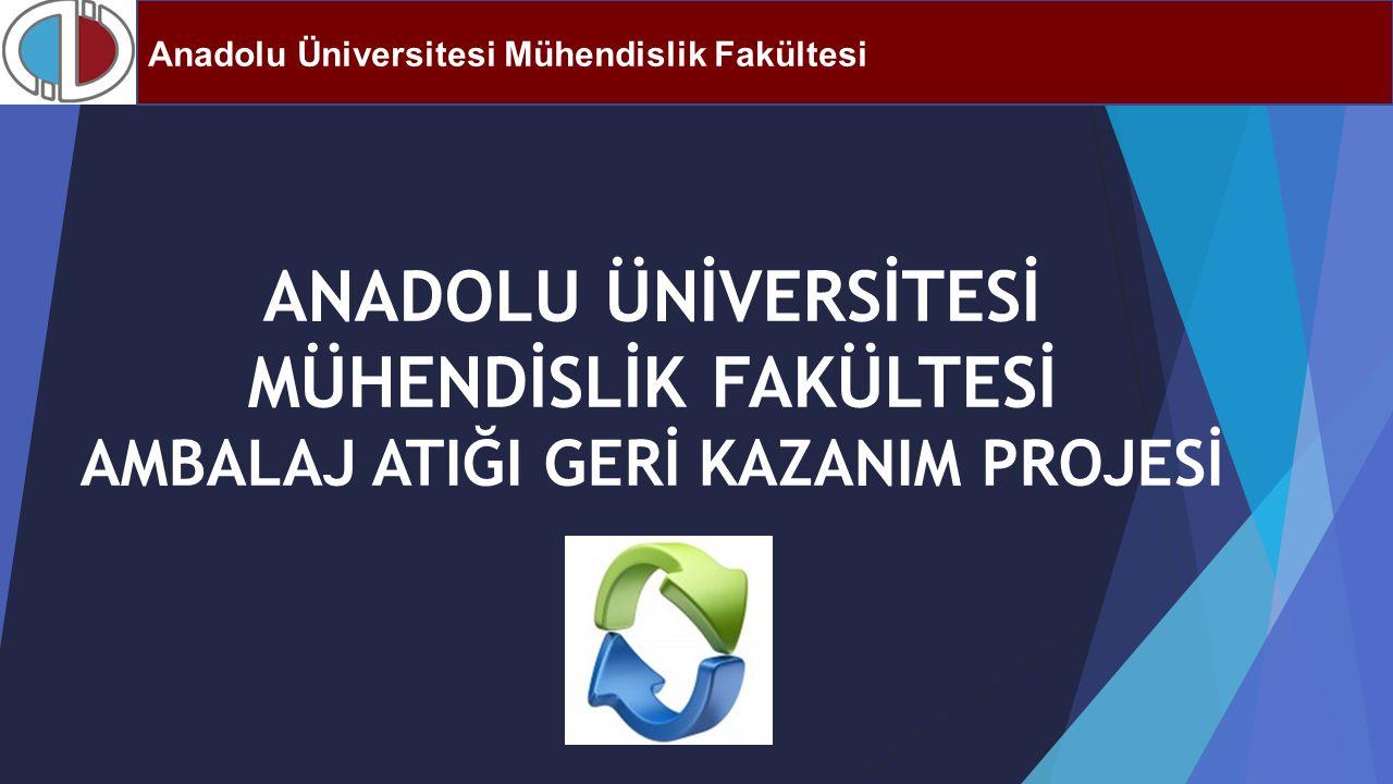 ANADOLU ÜNİVERSİTESİ MÜHENDİSLİK FAKÜLTESİ AMBALAJ ATIĞI GERİ KAZANIM PROJESİ Anadolu Üniversitesi Mühendislik Fakültesi