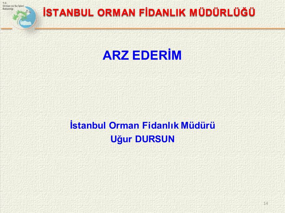 İSTANBUL ORMAN FİDANLIK MÜDÜRLÜĞÜ ARZ EDERİM İstanbul Orman Fidanlık Müdürü Uğur DURSUN 14