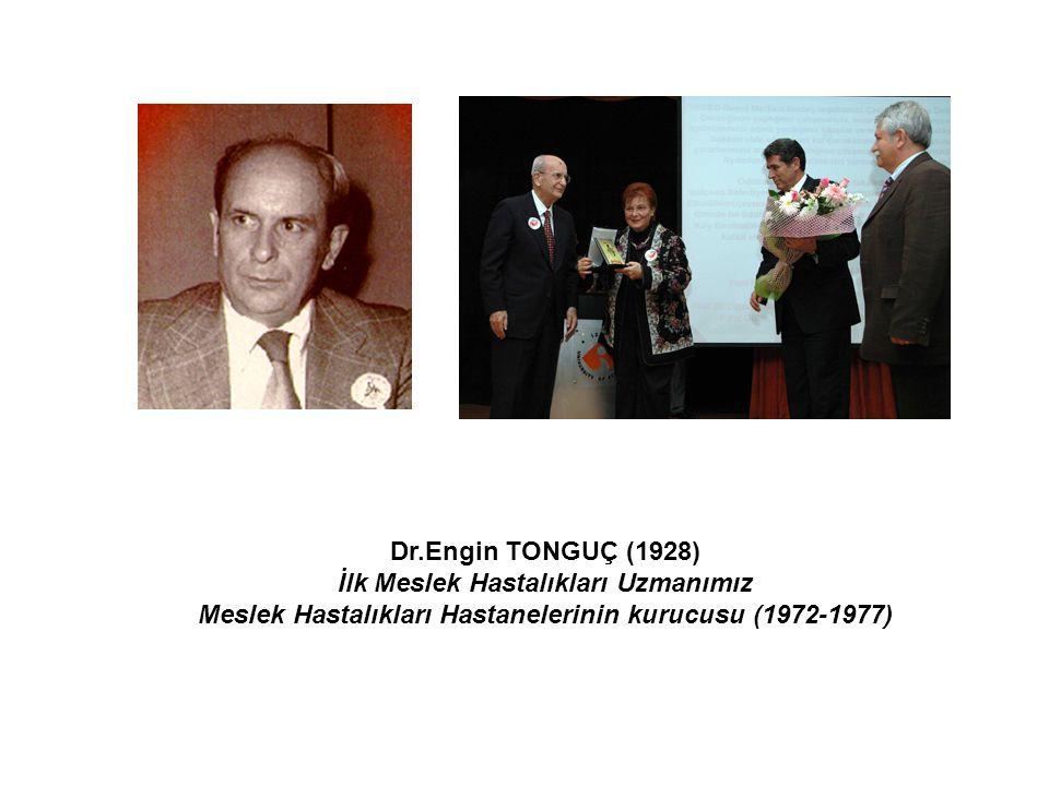 Dr.Engin TONGUÇ (1928) İlk Meslek Hastalıkları Uzmanımız Meslek Hastalıkları Hastanelerinin kurucusu (1972-1977)