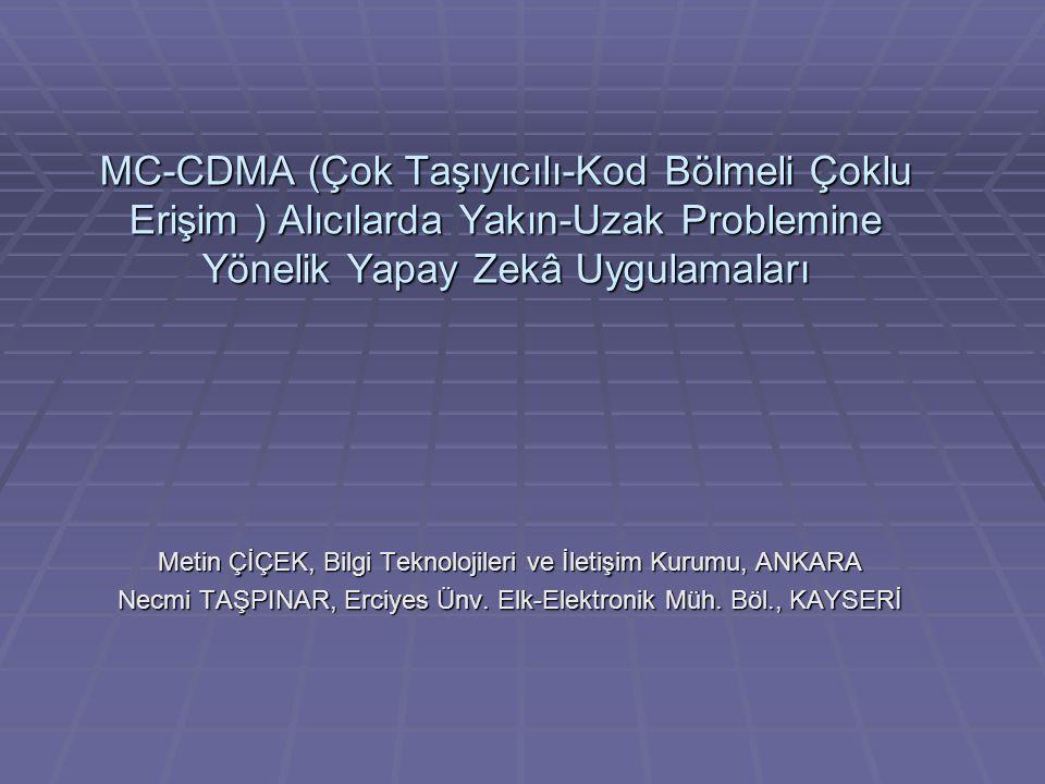 MC-CDMA (Çok Taşıyıcılı-Kod Bölmeli Çoklu Erişim ) Alıcılarda Yakın-Uzak Problemine Yönelik Yapay Zekâ Uygulamaları Metin ÇİÇEK, Bilgi Teknolojileri ve İletişim Kurumu, ANKARA Necmi TAŞPINAR, Erciyes Ünv.