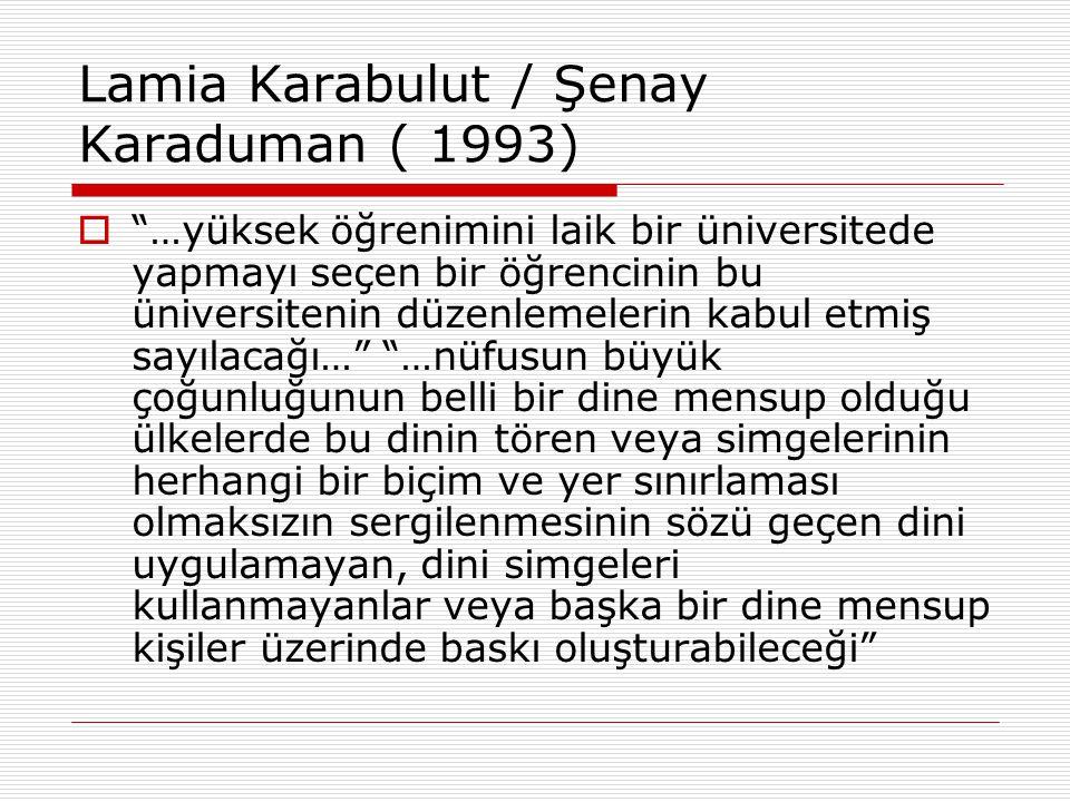 """Lamia Karabulut / Şenay Karaduman ( 1993)  """"…yüksek öğrenimini laik bir üniversitede yapmayı seçen bir öğrencinin bu üniversitenin düzenlemelerin kab"""
