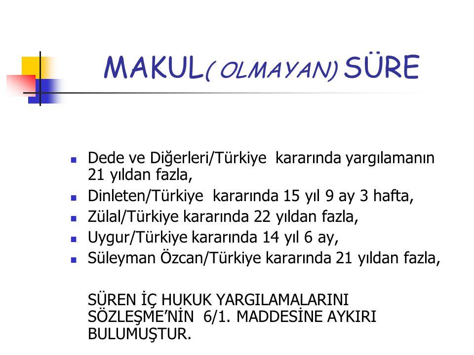 MAKUL ( OLMAYAN) SÜRE Dede ve Diğerleri/Türkiye kararında yargılamanın 21 yıldan fazla, Dinleten/Türkiye kararında 15 yıl 9 ay 3 hafta, Zülal/Türkiye kararında 22 yıldan fazla, Uygur/Türkiye kararında 14 yıl 6 ay, Süleyman Özcan/Türkiye kararında 21 yıldan fazla, SÜREN İÇ HUKUK YARGILAMALARINI SÖZLEŞME'NİN 6/1.
