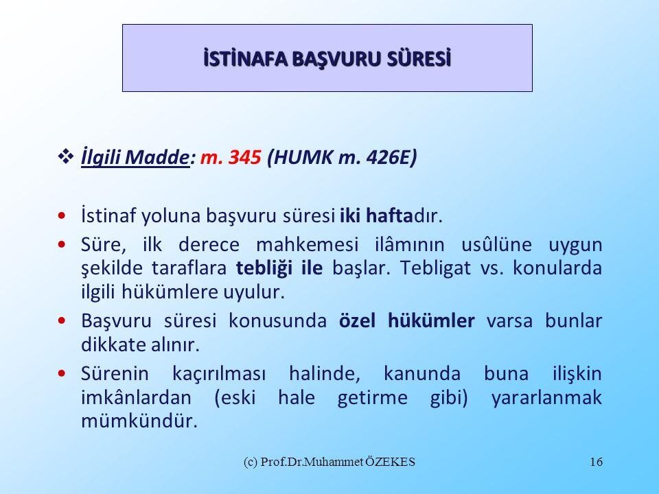(c) Prof.Dr.Muhammet ÖZEKES16 İSTİNAFA BAŞVURU SÜRESİ  İlgili Madde: m. 345 (HUMK m. 426E) İstinaf yoluna başvuru süresi iki haftadır. Süre, ilk dere
