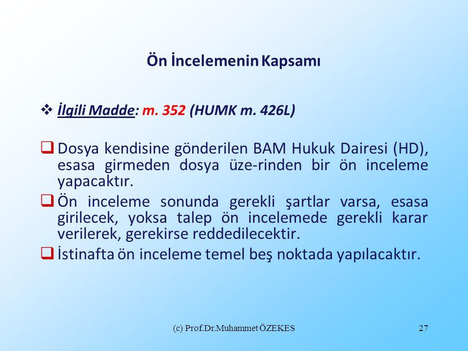 (c) Prof.Dr.Muhammet ÖZEKES27 Ön İncelemenin Kapsamı  İlgili Madde: m. 352 (HUMK m. 426L)  Dosya kendisine gönderilen BAM Hukuk Dairesi (HD), esasa