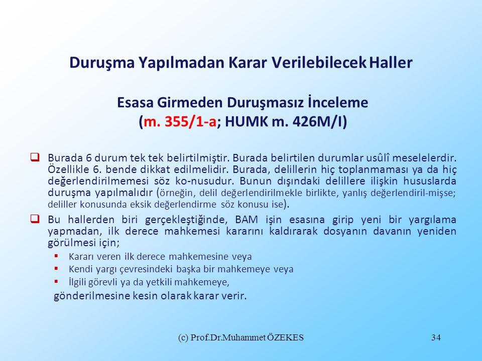 (c) Prof.Dr.Muhammet ÖZEKES34 Duruşma Yapılmadan Karar Verilebilecek Haller Esasa Girmeden Duruşmasız İnceleme (m. 355/1-a; HUMK m. 426M/I)  Burada 6