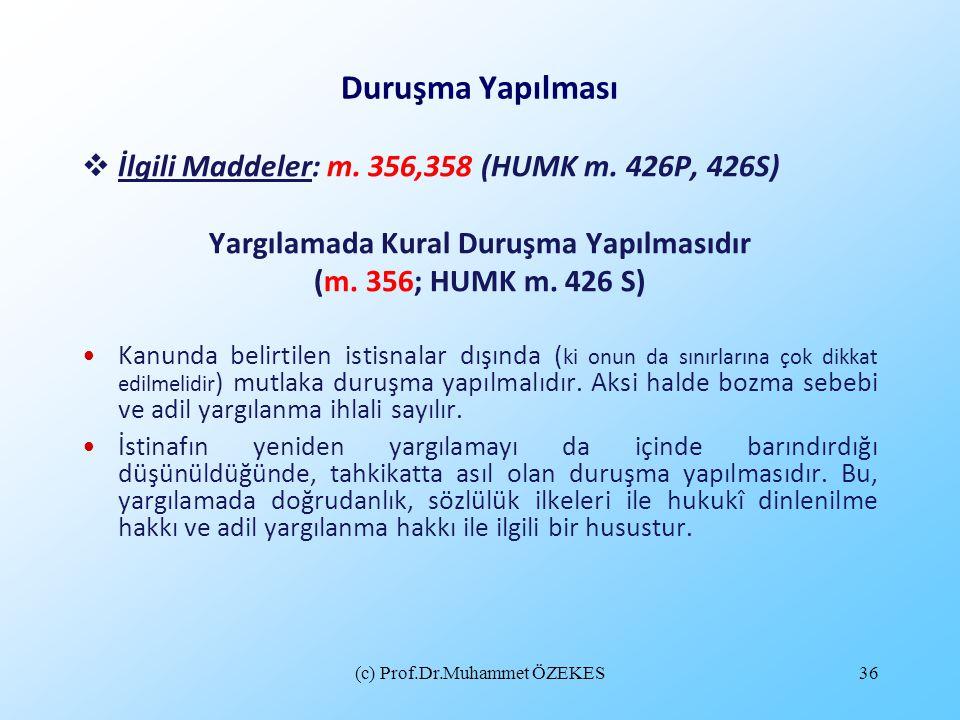 (c) Prof.Dr.Muhammet ÖZEKES36 Duruşma Yapılması  İlgili Maddeler: m. 356,358 (HUMK m. 426P, 426S) Yargılamada Kural Duruşma Yapılmasıdır (m. 356; HUM