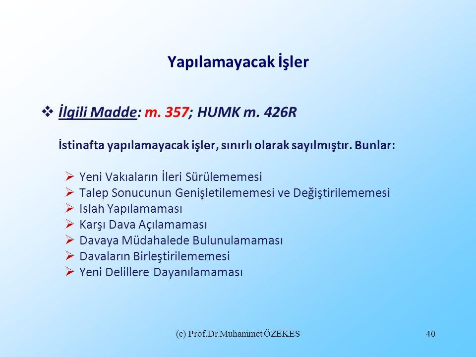 (c) Prof.Dr.Muhammet ÖZEKES40 Yapılamayacak İşler  İlgili Madde: m. 357; HUMK m. 426R İstinafta yapılamayacak işler, sınırlı olarak sayılmıştır. Bunl