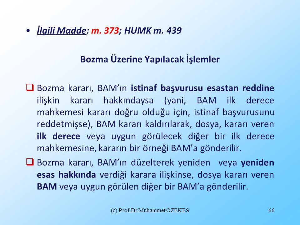 (c) Prof.Dr.Muhammet ÖZEKES66 İlgili Madde: m. 373; HUMK m. 439 Bozma Üzerine Yapılacak İşlemler  Bozma kararı, BAM'ın istinaf başvurusu esastan redd