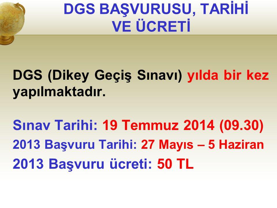 DGS BAŞVURUSU, TARİHİ VE ÜCRETİ DGS (Dikey Geçiş Sınavı) yılda bir kez yapılmaktadır. Sınav Tarihi: 19 Temmuz 2014 (09.30) 2013 Başvuru Tarihi: 27 May