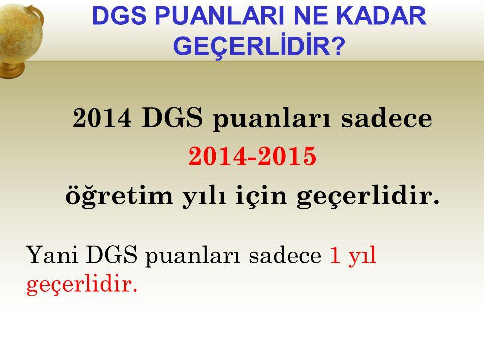 DGS PUANLARI NE KADAR GEÇERLİDİR? 2014 DGS puanları sadece 2014-2015 öğretim yılı için geçerlidir. Yani DGS puanları sadece 1 yıl geçerlidir.