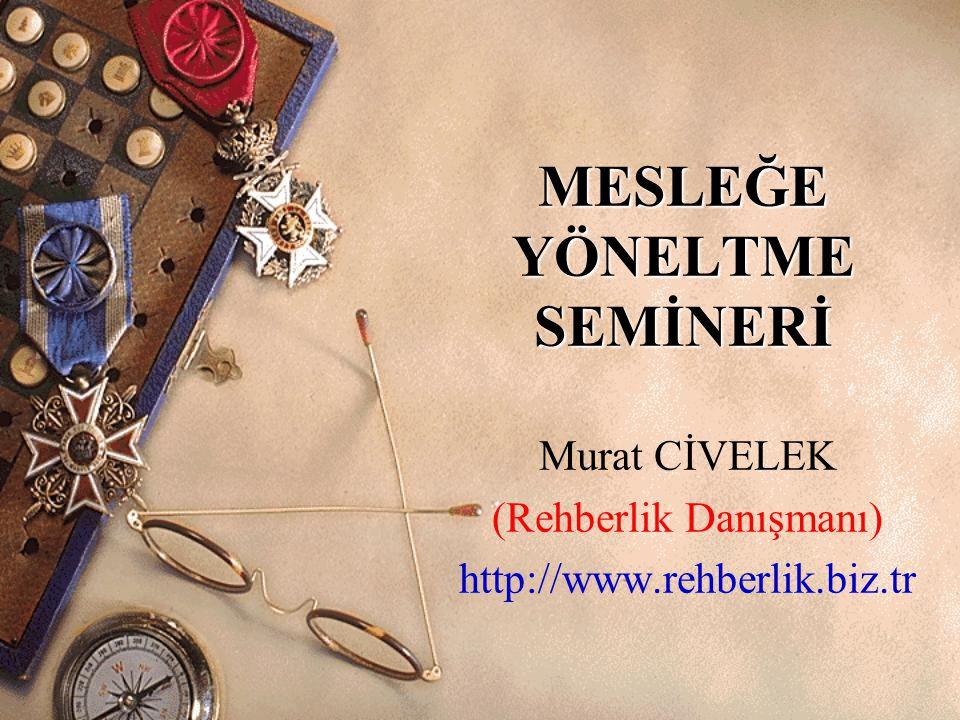 MESLEĞE YÖNELTME SEMİNERİ Murat CİVELEK (Rehberlik Danışmanı) http://www.rehberlik.biz.tr