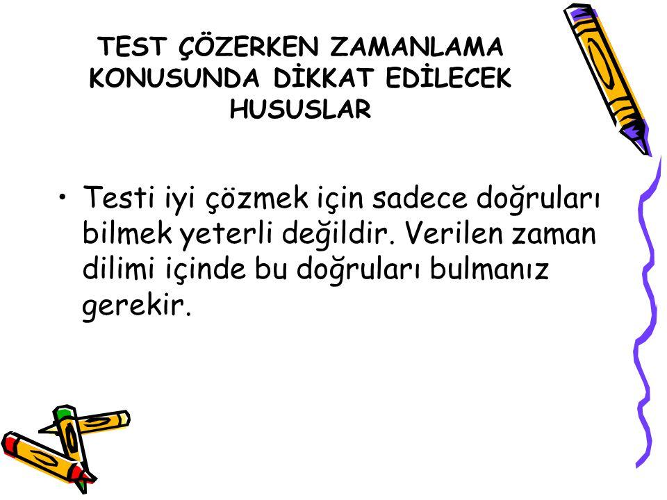 TEST ÇÖZERKEN ZAMANLAMA KONUSUNDA DİKKAT EDİLECEK HUSUSLAR Testi iyi çözmek için sadece doğruları bilmek yeterli değildir. Verilen zaman dilimi içinde