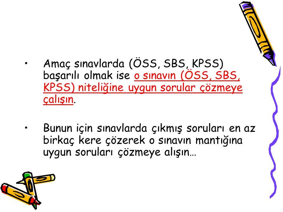 Amaç sınavlarda (ÖSS, SBS, KPSS) başarılı olmak ise o sınavın (ÖSS, SBS, KPSS) niteliğine uygun sorular çözmeye çalışın. Bunun için sınavlarda çıkmış