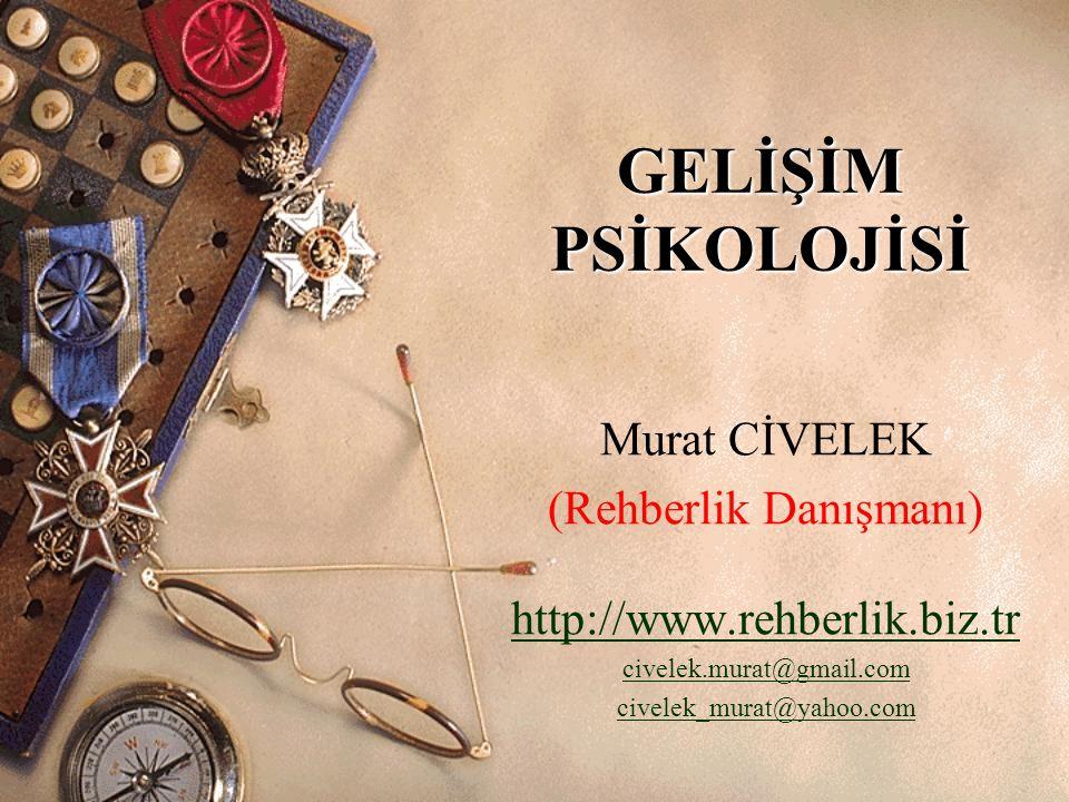 GELİŞİM PSİKOLOJİSİ Murat CİVELEK (Rehberlik Danışmanı) http://www.rehberlik.biz.tr civelek.murat@gmail.com civelek_murat@yahoo.com