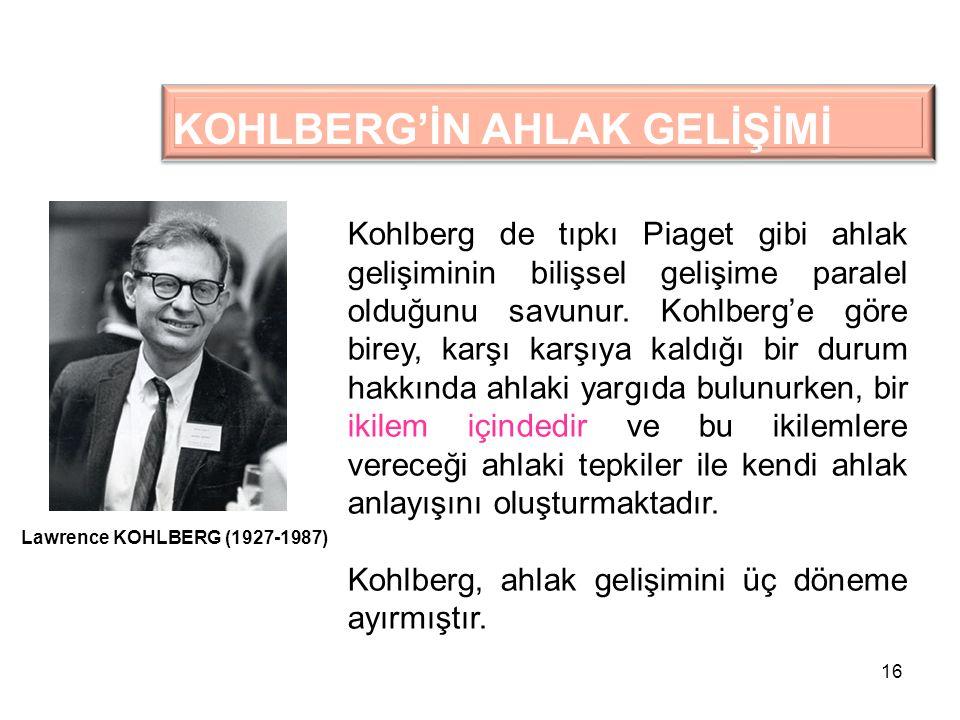 16 KOHLBERG'İN AHLAK GELİŞİMİ Kohlberg de tıpkı Piaget gibi ahlak gelişiminin bilişsel gelişime paralel olduğunu savunur. Kohlberg'e göre birey, karşı