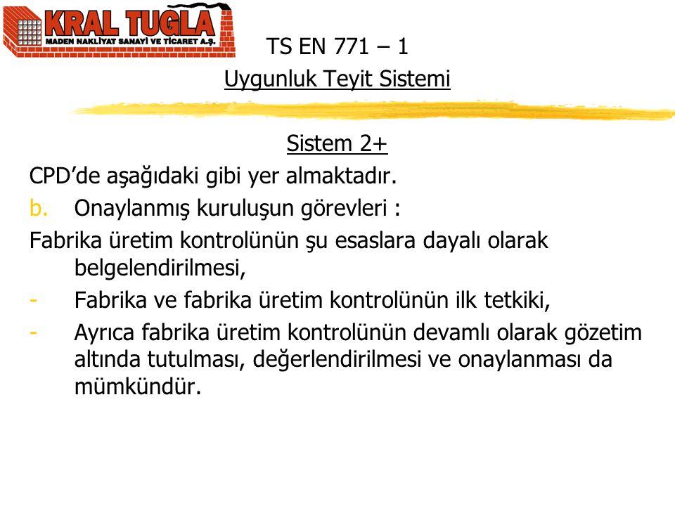 TS EN 771 – 1 Uygunluk Teyit Sistemi Sistem 2+ CPD'de aşağıdaki gibi yer almaktadır. b.Onaylanmış kuruluşun görevleri : Fabrika üretim kontrolünün şu