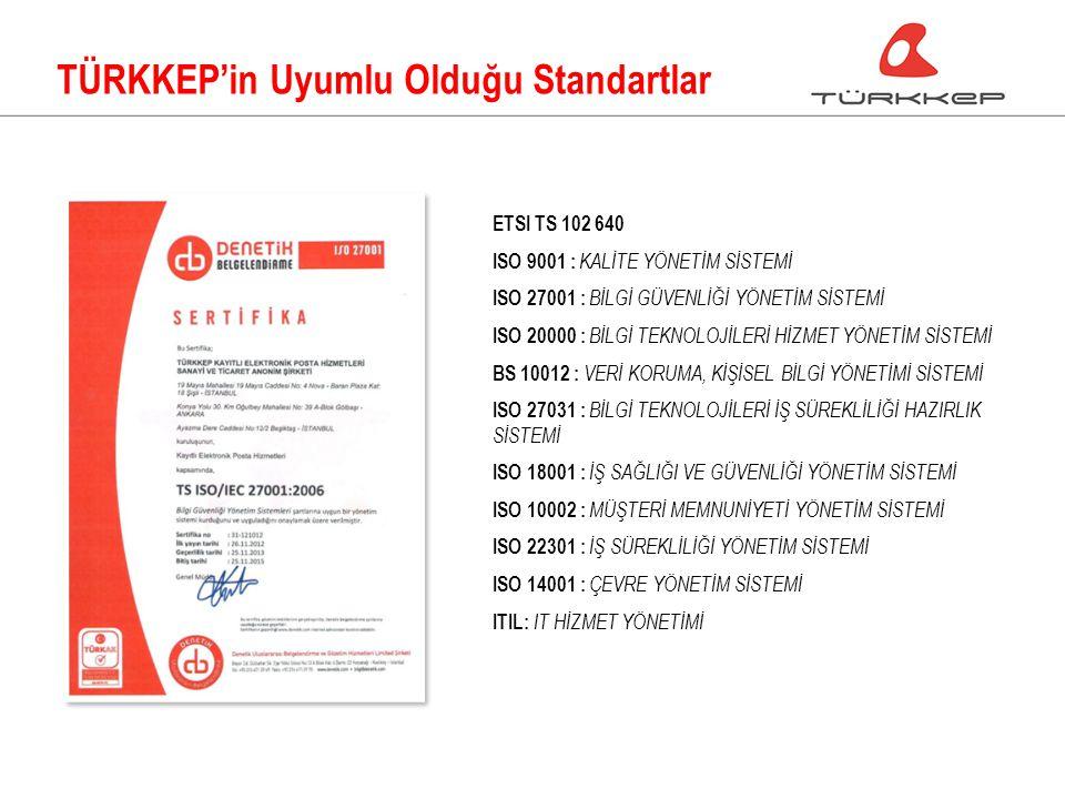 TÜRKKEP'in Uyumlu Olduğu Standartlar ETSI TS 102 640 ISO 9001 : KALİTE YÖNETİM SİSTEMİ ISO 27001 : BİLGİ GÜVENLİĞİ YÖNETİM SİSTEMİ ISO 20000 : BİLGİ TEKNOLOJİLERİ HİZMET YÖNETİM SİSTEMİ BS 10012 : VERİ KORUMA, KİŞİSEL BİLGİ YÖNETİMİ SİSTEMİ ISO 27031 : BİLGİ TEKNOLOJİLERİ İŞ SÜREKLİLİĞİ HAZIRLIK SİSTEMİ ISO 18001 : İŞ SAĞLIĞI VE GÜVENLİĞİ YÖNETİM SİSTEMİ ISO 10002 : MÜŞTERİ MEMNUNİYETİ YÖNETİM SİSTEMİ ISO 22301 : İŞ SÜREKLİLİĞİ YÖNETİM SİSTEMİ ISO 14001 : ÇEVRE YÖNETİM SİSTEMİ ITIL: IT HİZMET YÖNETİMİ
