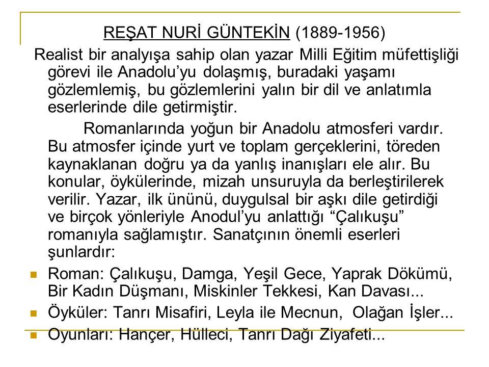 REŞAT NURİ GÜNTEKİN (1889-1956) Realist bir analyışa sahip olan yazar Milli Eğitim müfettişliği görevi ile Anadolu'yu dolaşmış, buradaki yaşamı gözlem