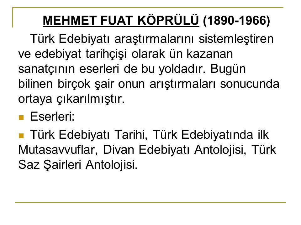 MEHMET FUAT KÖPRÜLÜ (1890-1966) Türk Edebiyatı araştırmalarını sistemleştiren ve edebiyat tarihçişi olarak ün kazanan sanatçının eserleri de bu yoldad