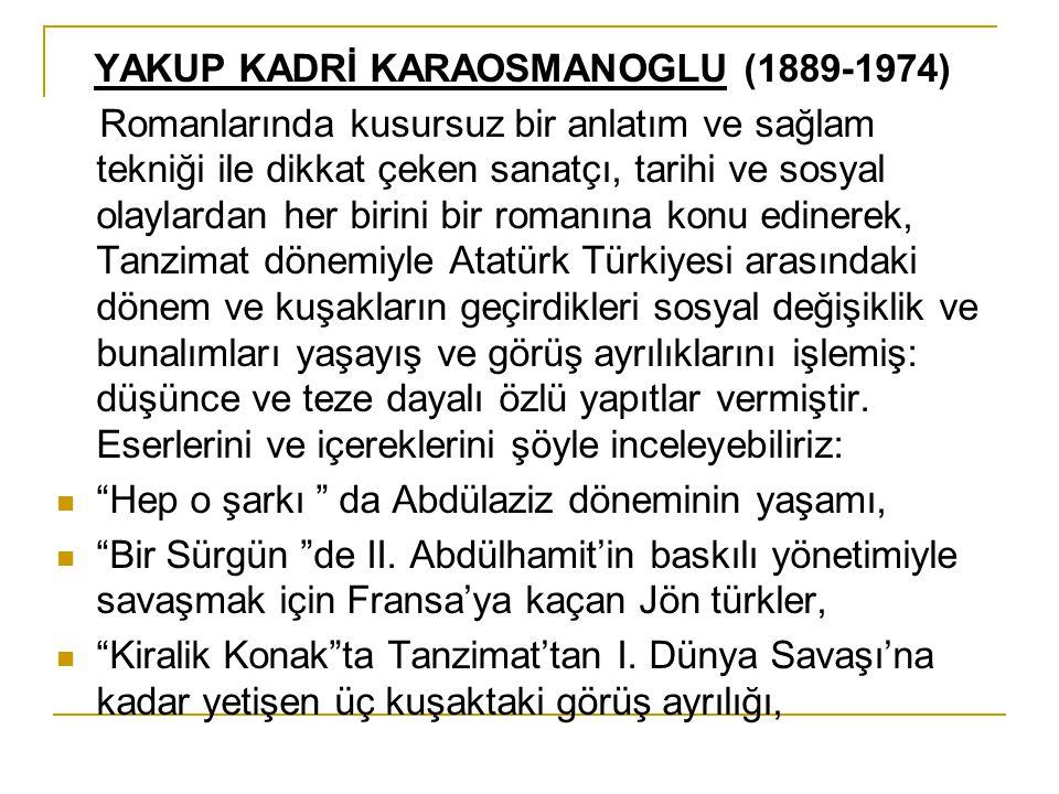 YAKUP KADRİ KARAOSMANOGLU (1889-1974) Romanlarında kusursuz bir anlatım ve sağlam tekniği ile dikkat çeken sanatçı, tarihi ve sosyal olaylardan her bi
