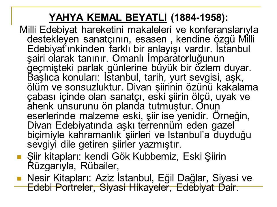 YAHYA KEMAL BEYATLI (1884-1958): Milli Edebiyat hareketini makaleleri ve konferanslarıyla destekleyen sanatçının, esasen, kendine özgü Milli Edebiyat'