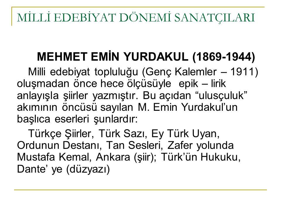 MİLLİ EDEBİYAT DÖNEMİ SANATÇILARI MEHMET EMİN YURDAKUL (1869-1944) Milli edebiyat topluluğu (Genç Kalemler – 1911) oluşmadan önce hece ölçüsüyle epik