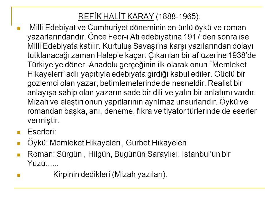REFİK HALİT KARAY (1888-1965): Milli Edebiyat ve Cumhuriyet döneminin en ünlü öykü ve roman yazarlarındandır. Önce Fecr-i Ati edebiyatına 1917'den son