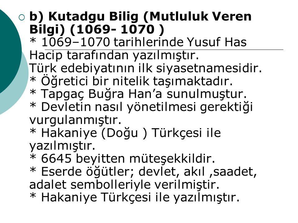  b) Kutadgu Bilig (Mutluluk Veren Bilgi) (1069- 1070 ) * 1069–1070 tarihlerinde Yusuf Has Hacip tarafından yazılmıştır. Türk edebiyatının ilk siyaset
