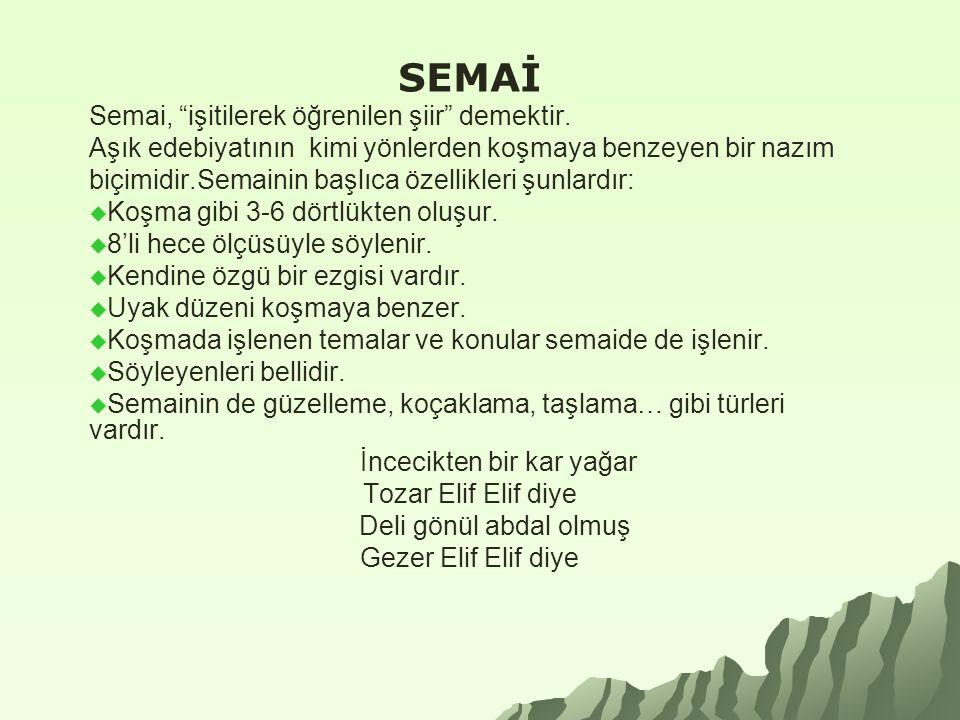 """SEMAİ Semai, """"işitilerek öğrenilen şiir"""" demektir. Aşık edebiyatının kimi yönlerden koşmaya benzeyen bir nazım biçimidir.Semainin başlıca özellikleri"""