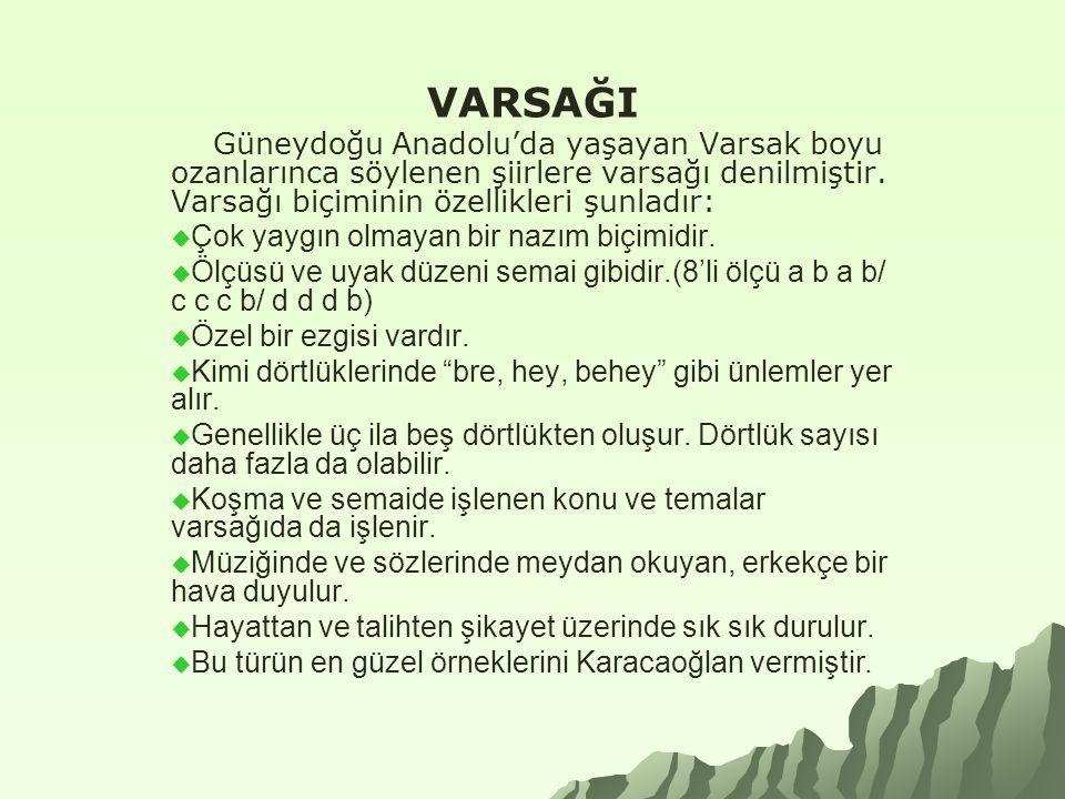 VARSAĞI Güneydoğu Anadolu'da yaşayan Varsak boyu ozanlarınca söylenen şiirlere varsağı denilmiştir. Varsağı biçiminin özellikleri şunladır:  Çok yayg