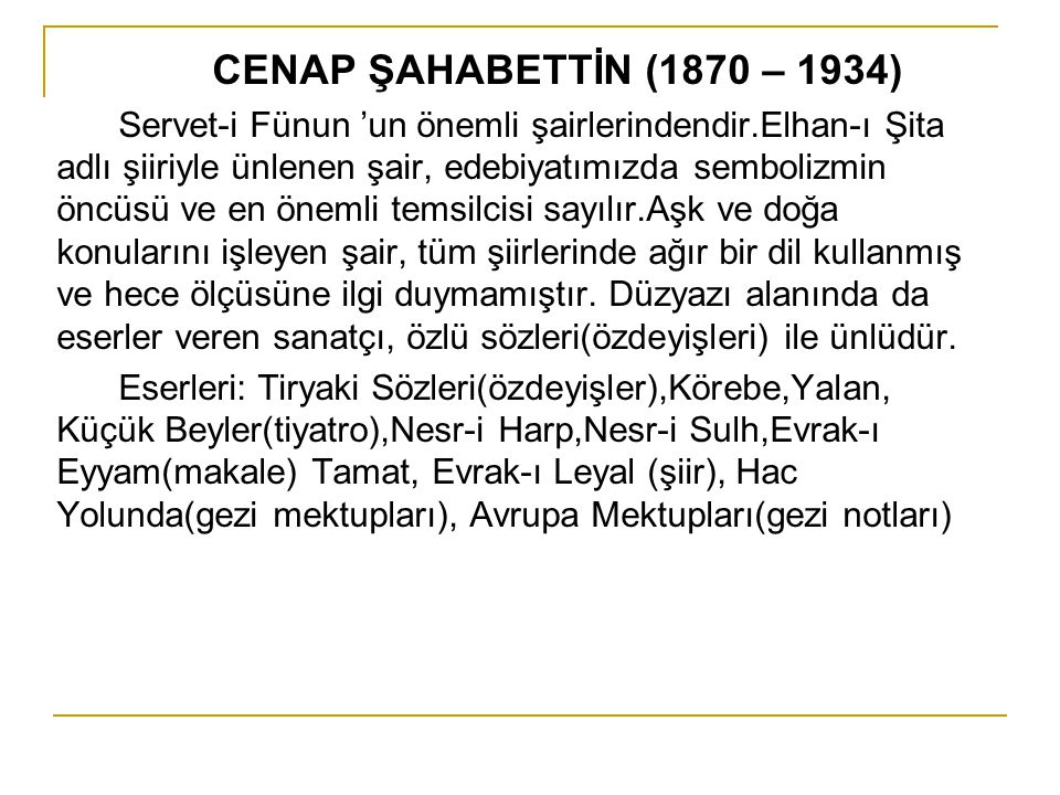 CENAP ŞAHABETTİN (1870 – 1934) Servet-i Fünun 'un önemli şairlerindendir.Elhan-ı Şita adlı şiiriyle ünlenen şair, edebiyatımızda sembolizmin öncüsü ve