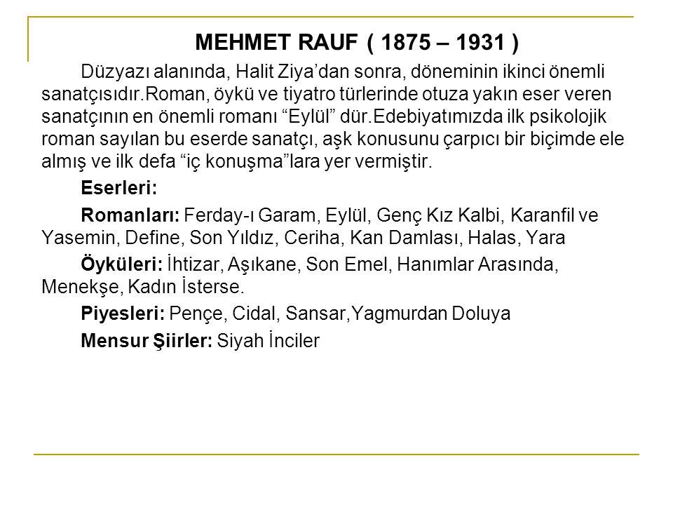 MEHMET RAUF ( 1875 – 1931 ) Düzyazı alanında, Halit Ziya'dan sonra, döneminin ikinci önemli sanatçısıdır.Roman, öykü ve tiyatro türlerinde otuza yakın