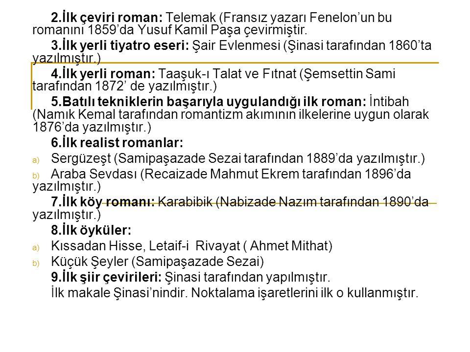 2.İlk çeviri roman: Telemak (Fransız yazarı Fenelon'un bu romanını 1859'da Yusuf Kamil Paşa çevirmiştir. 3.İlk yerli tiyatro eseri: Şair Evlenmesi (Şi
