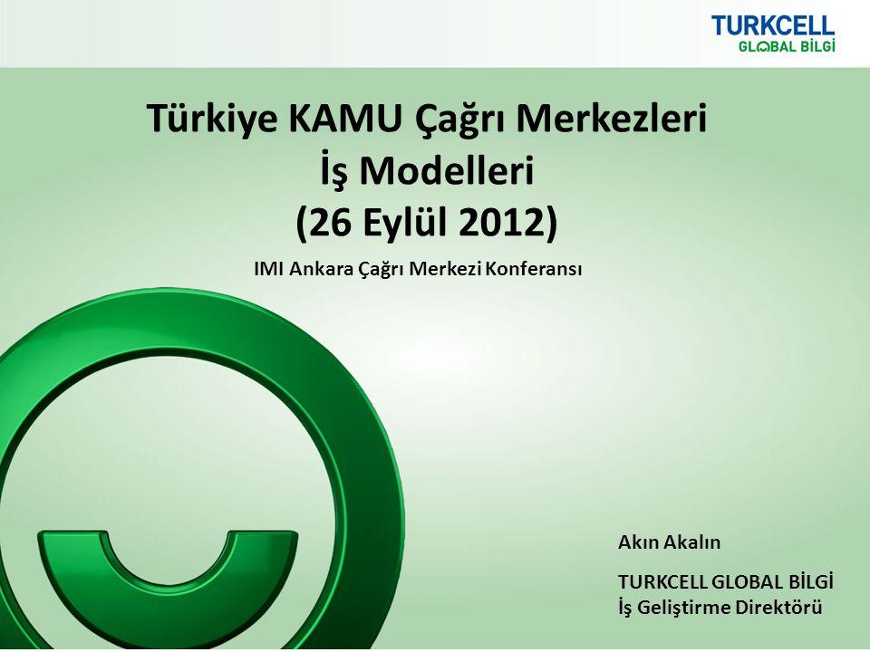 Türkiye KAMU Çağrı Merkezleri İş Modelleri (26 Eylül 2012) IMI Ankara Çağrı Merkezi Konferansı Akın Akalın TURKCELL GLOBAL BİLGİ İş Geliştirme Direktörü