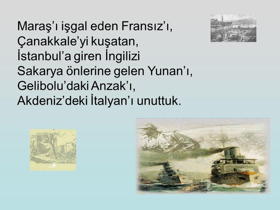 Maraş'ı işgal eden Fransız'ı, Çanakkale'yi kuşatan, İstanbul'a giren İngilizi Sakarya önlerine gelen Yunan'ı, Gelibolu'daki Anzak'ı, Akdeniz'deki İtalyan'ı unuttuk.