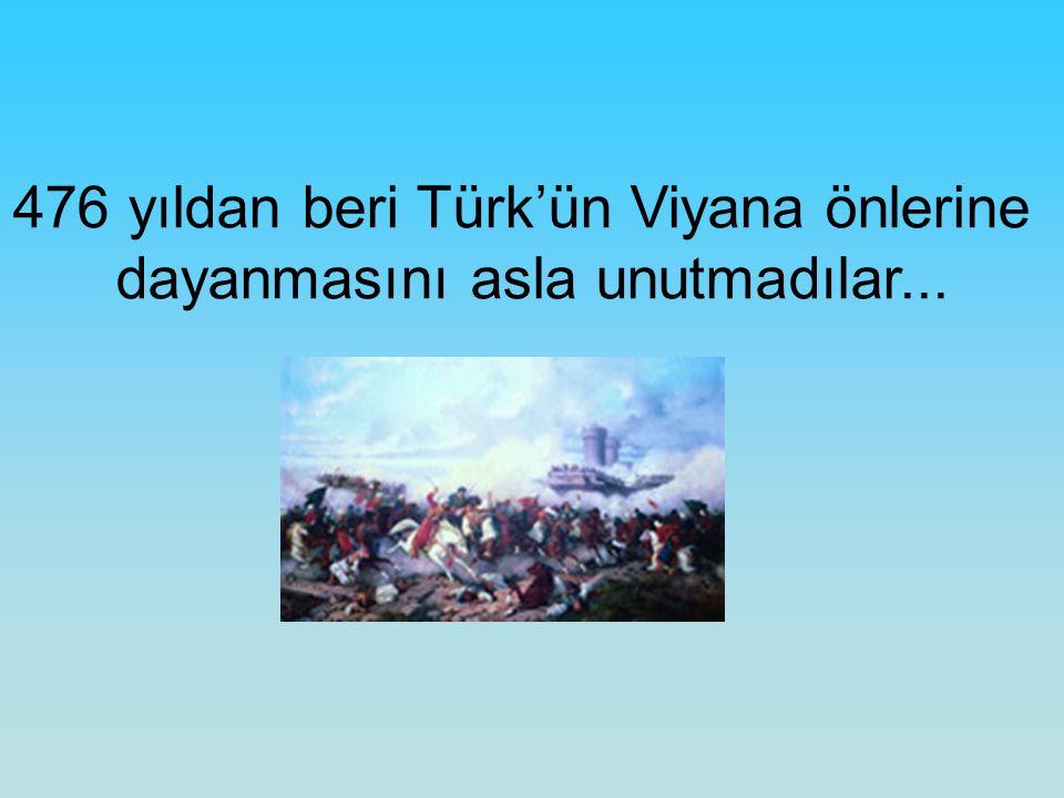 476 yıldan beri Türk'ün Viyana önlerine dayanmasını asla unutmadılar...