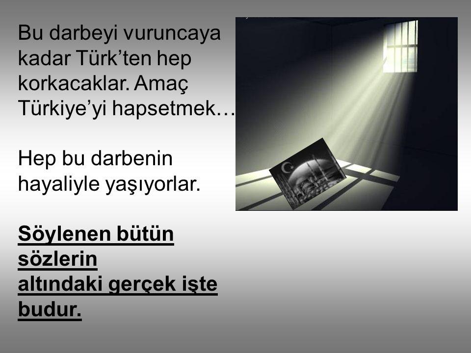 Bu darbeyi vuruncaya kadar Türk'ten hep korkacaklar.