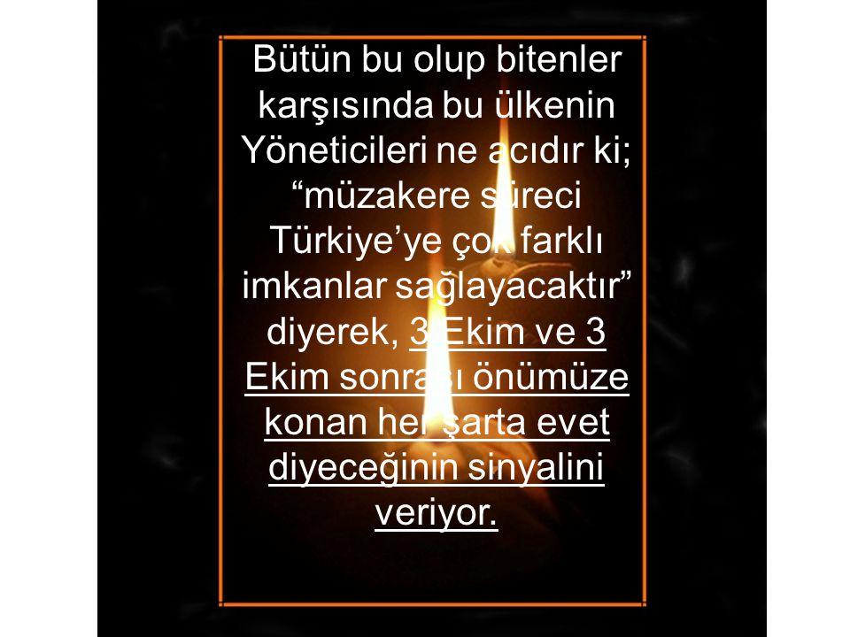 Bütün bu olup bitenler karşısında bu ülkenin Yöneticileri ne acıdır ki; müzakere süreci Türkiye'ye çok farklı imkanlar sağlayacaktır diyerek, 3 Ekim ve 3 Ekim sonrası önümüze konan her şarta evet diyeceğinin sinyalini veriyor.
