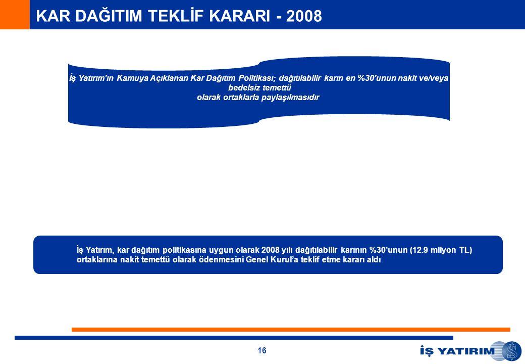 16 KAR DAĞITIM TEKLİF KARARI - 2008 İş Yatırım, kar dağıtım politikasına uygun olarak 2008 yılı dağıtılabilir karının %30'unun (12.9 milyon TL) ortaklarına nakit temettü olarak ödenmesini Genel Kurul'a teklif etme kararı aldı İş Yatırım'ın Kamuya Açıklanan Kar Dağıtım Politikası; dağıtılabilir karın en %30'unun nakit ve/veya bedelsiz temettü olarak ortaklarla paylaşılmasıdır