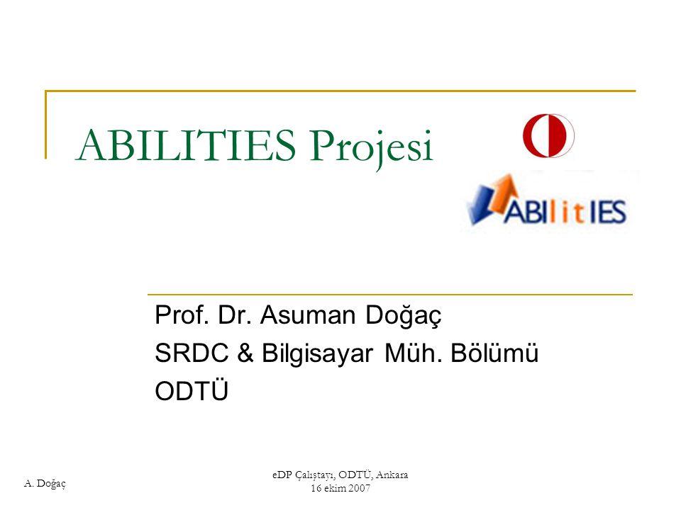 A. Doğaç eDP Çalıştayı, ODTÜ, Ankara 16 ekim 2007 ABILITIES Projesi Prof. Dr. Asuman Doğaç SRDC & Bilgisayar Müh. Bölümü ODTÜ