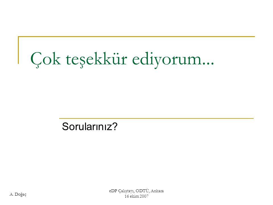 A. Doğaç eDP Çalıştayı, ODTÜ, Ankara 16 ekim 2007 Çok teşekkür ediyorum... Sorularınız?