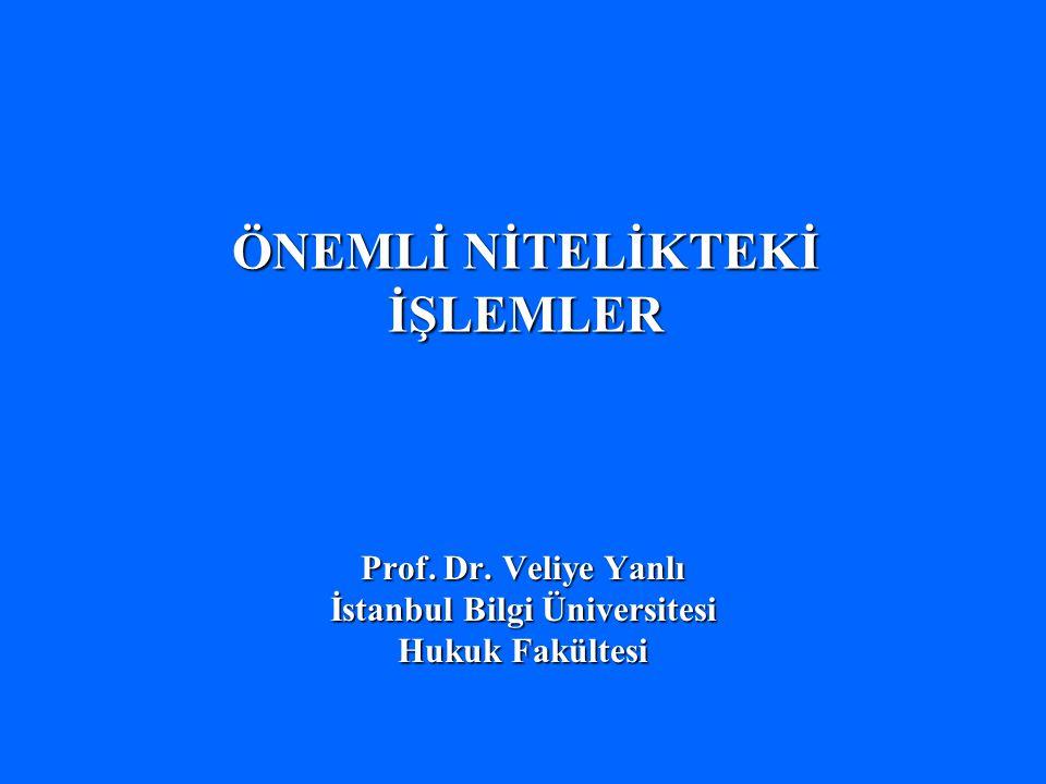 ÖNEMLİ NİTELİKTEKİ İŞLEMLER Prof. Dr. Veliye Yanlı İstanbul Bilgi Üniversitesi Hukuk Fakültesi