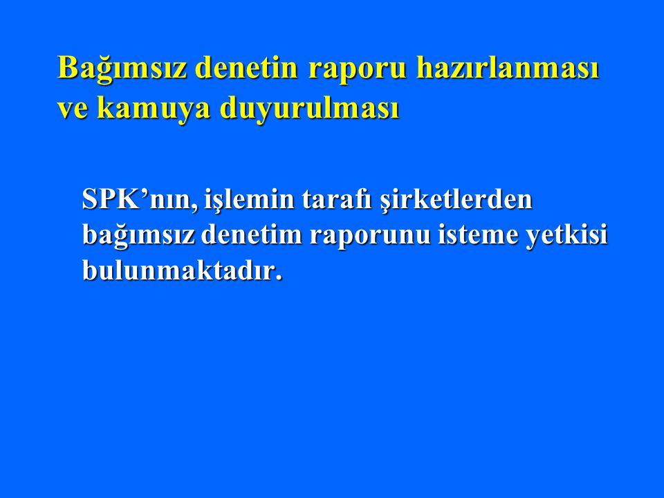 Bağımsız denetin raporu hazırlanması ve kamuya duyurulması SPK'nın, işlemin tarafı şirketlerden bağımsız denetim raporunu isteme yetkisi bulunmaktadır.