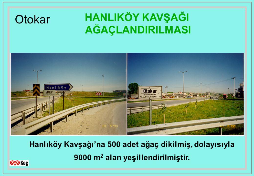 Otokar HANLIKÖY KAVŞAĞI AĞAÇLANDIRILMASI Hanlıköy Kavşağı'na 500 adet ağaç dikilmiş, dolayısıyla 9000 m 2 alan yeşillendirilmiştir.