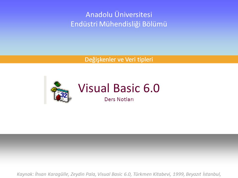 1 Visual Basic 6.0 Ders Notları Anadolu Üniversitesi Endüstri Mühendisliği Bölümü Kaynak: İhsan Karagülle, Zeydin Pala, Visual Basic 6.0, Türkmen Kitabevi, 1999, Beyazıt İstanbul, Değişkenler ve Veri tipleri