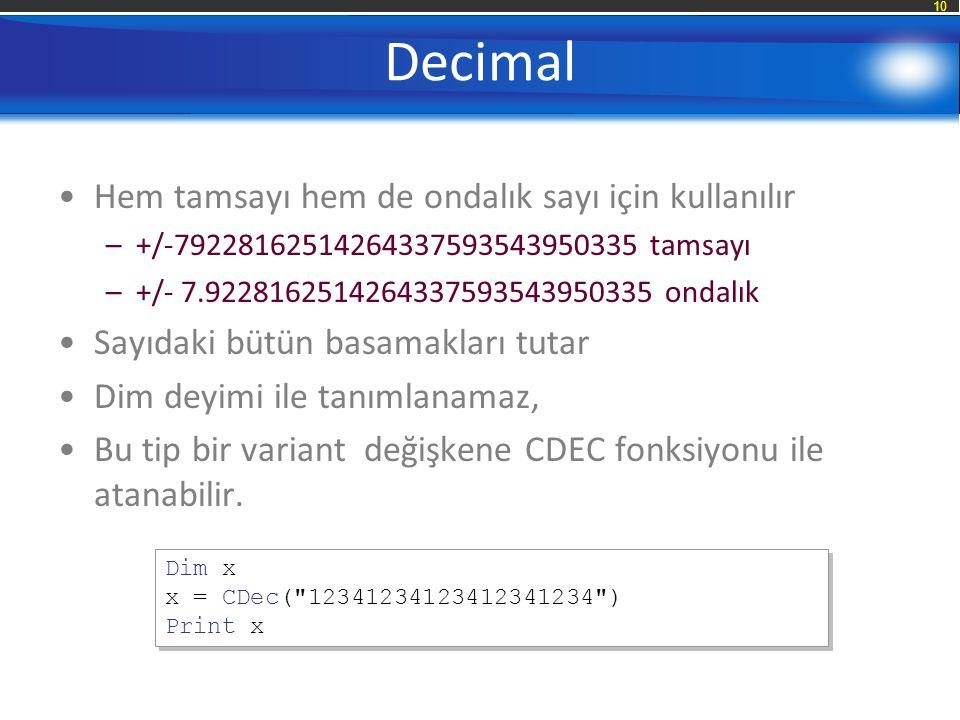 10 Decimal Hem tamsayı hem de ondalık sayı için kullanılır –+/-79228162514264337593543950335 tamsayı –+/- 7.9228162514264337593543950335 ondalık Sayıdaki bütün basamakları tutar Dim deyimi ile tanımlanamaz, Bu tip bir variant değişkene CDEC fonksiyonu ile atanabilir.
