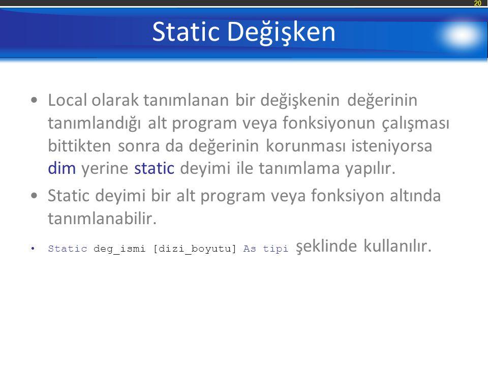 20 Static Değişken Local olarak tanımlanan bir değişkenin değerinin tanımlandığı alt program veya fonksiyonun çalışması bittikten sonra da değerinin korunması isteniyorsa dim yerine static deyimi ile tanımlama yapılır.