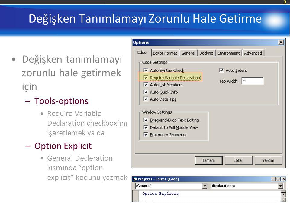 3 Değişken Tanımlamayı Zorunlu Hale Getirme Değişken tanımlamayı zorunlu hale getirmek için –Tools-options Require Variable Declaration checkbox'ını işaretlemek ya da –Option Explicit General Decleration kısmında option explicit kodunu yazmak