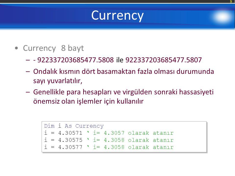 9 Currency Currency8 bayt –- 922337203685477.5808 ile 922337203685477.5807 –Ondalık kısmın dört basamaktan fazla olması durumunda sayı yuvarlatılır, –Genellikle para hesapları ve virgülden sonraki hassasiyeti önemsiz olan işlemler için kullanılır Dim i As Currency i = 4.30571 ' i= 4.3057 olarak atanır i = 4.30575 ' i= 4.3058 olarak atanır i = 4.30577 ' i= 4.3058 olarak atanır Dim i As Currency i = 4.30571 ' i= 4.3057 olarak atanır i = 4.30575 ' i= 4.3058 olarak atanır i = 4.30577 ' i= 4.3058 olarak atanır